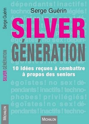 Serge Guerin Auteur de Silver Génération. 10 idées reçues à combattre à propos des seniors. Michalon